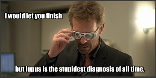 HOUSE: I would let you finish, but lupus is the stupidest diagnosis of all time.